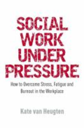 Social work under pressure - how to overcome stress, fatigue and burnout in the workplace by Kate Van Heugten