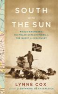 South with the sun: Roald Amundsen, his polar explorations, and the quest for discovery by Lynne Cox