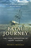 Fatal journey: the final expedition of Henry Hudson-- a tale of mutiny and murder in the Arctic
