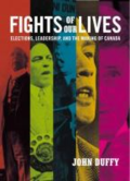 Fights of our lives: elections, leadership and the making of Canada by John Duffy