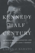 The Kennedy half-century: the presidency, assassination, and lasting legacy of John F. Kennedy by Larry Sabato