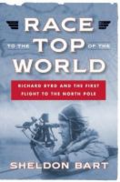 Race to the top of the world: Richard Byrd and the first flight to the North Pole by Sheldon Bart