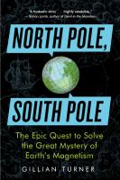 North Pole, South Pole: the epic quest to solve the great mystery of Earth's magnetism by Gillian M. Turner